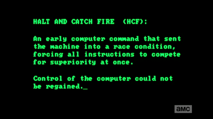 HALT AND CATCH FIRE (HCF) : An early computer command that sent the machine into a race condition, forcing all instructions to compete for superiority at once. Control of the computer could not be regained.
